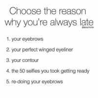 Haha all of the above 😂: Choose the reason  why you're always late  1. your eyebrows  2. your perfect winged eyeliner  3. your contour  4. the 50 selfies you took getting ready  5. re-doing your eyebrows  @BEAUTYCON Haha all of the above 😂