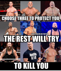 Funny, Love, and Memes: CHOOSE THREE TO PROTECT YOU  @STILLREAL2US ON TWITTER  THERESTWILLTRY  Austin  3:18  TO KILL YOU and go... wwe wwememes raw sdlive wrestling funny like follow share njpw roh love laugh haha memes jokes likes nxt dankmemes ig johncena goldberg brocklesnar tripleh therock braunstrowman stonecoldsteveaustin randyorton