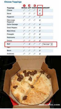 woopslap:  darth-rosenberg:  katherinebloginson:  frankenzned:  ollielephant:  I will never get over how hard I laughed the first time I saw this  Oh man the… the thing it was from named it and just the mention of the name will set me off now None Pizza with Left Beef  none pizza with left beef is probably the funniest possible thing i can think of right now  I can't stop laughing and I don't know why.  it's back : Choose Toppings  Toppings  Cheese  WHOLE LEFT RIGHT NONE AMOUNT  Sauce  Pepperoni  Extra Large  Pepperon  Italian Sausage  Green Peppers  Black Olives  Pineapple  Mushrooms  Onions  Beef  Normal  Bacon  Anchovies  ze.com woopslap:  darth-rosenberg:  katherinebloginson:  frankenzned:  ollielephant:  I will never get over how hard I laughed the first time I saw this  Oh man the… the thing it was from named it and just the mention of the name will set me off now None Pizza with Left Beef  none pizza with left beef is probably the funniest possible thing i can think of right now  I can't stop laughing and I don't know why.  it's back