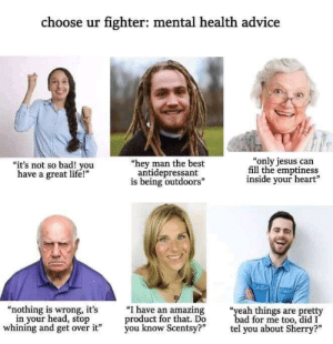 """OK Boomer: choose ur fighter: mental health advice  """"only jesus can  fill the emptiness  inside your heart""""  """"hey man the best  antidepressant  is being outdoors""""  """"it's not so bad! you  have a great life!""""  """"I have an amazing  product for that. Do  you know Scentsy?""""  """"nothing is wrong, it's  in your head, stop  whining and get over it""""  """"yeah things are pretty  bad for me too, did I  tel you about Sherry?"""" OK Boomer"""