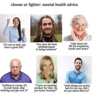 """Choose your fighter.: choose ur fighter: mental health advice  """"only jesus can  fill the emptiness  inside your heart""""  """"it's not so bad! you  have a great life!""""  """"hey man the best  antidepressant  is being outdoors""""  """"I have an amazing  product for that. Do  you know Scentsy?""""  """"nothing is wrong, it's  in your head, stop  whining and get over it""""  """"yeah things are pretty  bad for me too, did I  tel you about Sherry?"""" Choose your fighter."""