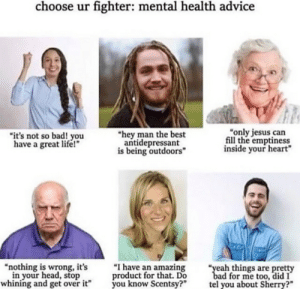 """Choose a fighter: choose ur fighter: mental health advice  """"only jesus can  fill the emptiness  inside your heart""""  """"hey man the best  antidepressant  is being outdoors""""  """"it's not so bad! you  have a great life!""""  """"I have an amazing  product for that. Do  you know Scentsy?""""  """"nothing is wrong, it's  in your head, stop  whining and get over it""""  """"yeah things are pretty  bad for me too, did I  tel you about Sherry?"""" Choose a fighter"""
