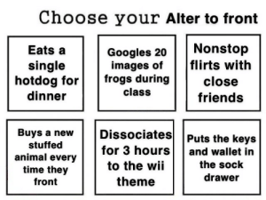 drawer: Choose your Alter to front  Nonstop  flirts with  Eats a  Googles 20  images of  frogs during  single  hotdog for  dinner  close  class  friends  Dissociates  Buys a new  Puts the keys  stuffed  for 3 hours  and wallet in  animal every  time they  the sock  to the wii  drawer  theme  front
