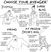 "Emoji, Memes, and Omg: CHOOSE YOUR AVENGER  DO NOT KNOW THE AVENGERS  *  JUSTIN  SUPER  DIDNT START GROWING  BLOG  FACLAL HALR UNTIL  RECENTLY  » BUT MAN, HE'S  REALLY GOING  FOR IT NOW  » LOOKS AT  LNSTAGRAM ALL  DAY BUT NEVER  LIKES ANYTHING  * WRITES  ESSAYS TO NOE  ONE LN THE  COMMENTS  » AUTO-REPLLES  TEXTS WITH  EYE ROLL EMOJI  MY FRILEND MEMES  JESSE'S DOG  KRONG  SLEEPS FOUR  HOURS A NIGHT  » HLGH GRADE  . ""MORNING  ANXLETY  RAVES""  * PLEASE DON'T  LEAVE ME  SOCLAL!  MEDLA!  METRICS!  » BUT ALSO  DON'T PET ME  SENSLTIVE  STOMACH <p><a href=""https://omg-images.tumblr.com/post/173431785642/choose-your-avenger-i-do-not-know-the-avengers"" class=""tumblr_blog"">omg-images</a>:</p>  <blockquote><p>Choose Your Avenger (I do not know the Avengers) [OC]</p></blockquote>"