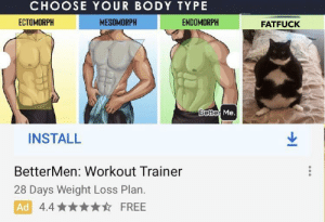 Free, Quiz, and Body Type: CHOOSE YOUR BODY TYPE  ENDOMORPH  ECTOMORPH  MESOMORPH  FATFUCK  Better Me.  INSTALL  BetterMen: Workout Trainer  28 Days Weight Loss Plan.  Ad 4.4  FREE Hope my body type quiz goes well