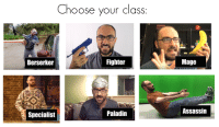 <p>You better pick the right one</p>: Choose your class  Berserker  Fighter  Mage  Specialist  Paladin  Assassin <p>You better pick the right one</p>