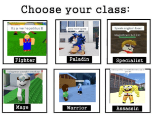 Time, Dank Memes, and Communist: Choose your class:  Its a me hepatitus B  Speek englesh loser  gota move speed  Magnificent 111233  Paladin  Fighter  Specialist  Patrick you filthy communist it's time to pay for  your sins  I diagnose you with small pp  Mage  Warrior  Assassin sans i cant read it!
