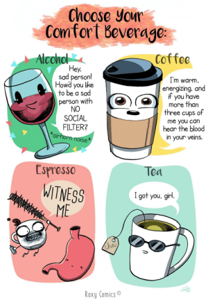 Choose your comfort beverage [OC]: Choose your  Comfort Beverage  Alconol  Coffee  Hey,  sad person!  Howd you like  to be a sad  I'm warm  energizing, and  if you have  more than  three cups of  person with  NO  SOCIAL  FILTER?  *airhorn noise  me you can  hear the blood  in your veins.  Espresso  Tea  WITNESS  ME  CEFNISWHAS  I got you, girl.  Cha  Roxy Comics Choose your comfort beverage [OC]