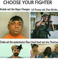 Uhh: CHOOSE YOUR FIGHTER  Kodak wit the Rape Charges Lil Pump wit Dee Bricks  Drake wit the xxtentacion flow Chief Keef wit the Thotties Uhh