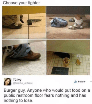 Food, Nothing to Lose, and Who: Choose your fighter  TC Ivy  @BienSur Je Taime  Follow  Burger guy. Anyone who would put food on a  public restroom floor fears nothing and has  nothing to lose Choose your character