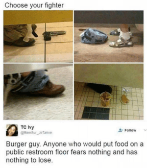 Dank, Food, and Memes: Choose your fighter  TC Ivy  Follow  Burger guy. Anyone who would put food on a  public restroom floor fears nothing and has  nothing to lose The right choice by Pirate_Redbeard MORE MEMES