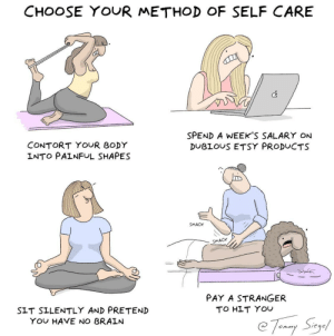 choose your method of self care [OC]: CHOOSE YOUR METHOD OF SELF CARE  Cs  SPEND A WEEKS SALARY ON  DUBLOUS ETSY PRODUCTS  CONTORT YOUR BODY  INTO PAINFUL SHAPES  SMACK  SMACK  PAY A STRANGER  TO HLT YOU  SIT SILENTLY AND PRETEND  YOu HAVE NO BRALN  Siege  onm choose your method of self care [OC]