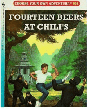 Chilis, Choose Your Own Adventure, and Adventure: CHOOSE YOUR OWN ADVENTURE 102  FOURTEEN BEERS  - AT CHILI'S Choose Your Own Adventure