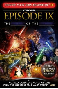 A new hope 🖖: CHOOSE YOUR OWN ADVENTURE IX  STAR WARS  EPISODE IX  THE  OF THE  NO CHILDHOOD  RUINED GUARANTEE  CHOOSE  FROM OVER  4,276,347  ENDINGS!  BY  NOT RIAN JOHNSON, NOT JJ ABRAMS  ONLY THE GREATEST STAR WARS EXPERT: YOU! A new hope 🖖