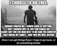 Family, True, and Hope: CHOOSETO DO THIS.  ICHOOSETODO THIS  NOBODY FORCED MEI COULD LEAVE AT ANYTIME  BUTI CHOOSE NOT TO. NOT FOR PRAISE OR  GLORY, BUT FOR THE MAN NEKT TO MEAND THE COUNTRY  THAT HOLDS MY FAMILY AND THIS WE WILL DEFEND  Once I can get things fixed, I hope to go back, or  do something similar