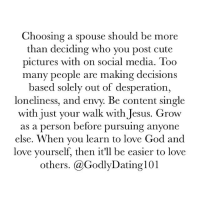 Cute, Dating, and Desperate: Choosing a spouse should be more  than deciding who you post cute  pictures with on social media. Too  many people are making decisions  based solely out of desperation,  loneliness, and envy. Be content single  with just your walk with Jesus. Grow  as a person before pursuing anyone  else. When you learn to love God and  love yourself, then it'll be easier to love  others. (a Godly Dating 101 Relationships are more than cute captions and pictures.