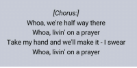 Me irl: [Chorus]  Whoa, we're half way there  Whoa, livin' on a prayer  Take my hand and we'll make it swear  Whoa, livin' on a prayer Me irl