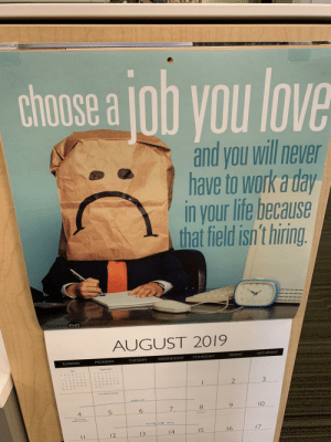 A calendar at work: chose a ob you love  and you will never  have to work a day  in your life because  that field isn't hiring.  Somee cards  AUGUST 2019  SATURDAY  FRIDAY  THURSDAY  WEDNESDAY  TUESDAY  MONDAY  SUNDAY  2  MEE CA  10  5  4  HUMBNN T1  17  16  15  14  13  12  11 A calendar at work