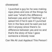 "my stomach hurts & i forgot to do my hw lol: chosen prat:  I punched a guy bc he was making  rape jokes and one of the things he  said was ""what's the difference  between yes and no? Nothing"" so I  asked him if he'd care if punched  him in the face and he said yes but  did it anyway since there's no  difference between yes and no and  that's the story of how l gave  someone a bloody nose  Can We All Just Applaud This Person? my stomach hurts & i forgot to do my hw lol"