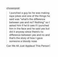 "Applauds @female.thoughts: chosenprat:  I punched a guy bc he was making  rape jokes and one of the things he  said was ""what's the difference  between yes and no? Nothing"" so l  asked him if he'd care if I punched  him in the face and he said yes but  did it anyway since there's no  difference between yes and no and  that's the story of how l gave  someone a bloody nose  Can We All Just Applaud This Person? Applauds @female.thoughts"