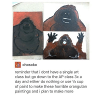 Tumblr, Fallen, and Orangutan: chosoko  reminder that i dont have a single art  class but go down to the AP class 3x a  day and either do nothing or use 1/4 cup  of paint to make these horrible orangutan  paintings and i plan to make more someone: haha you're so clumsy it's so funny!! me: with my two left feet, scabs from when ive fallen everywhere, burns from when i touched hot pans and walked into irons, bruises from bumping into things and a constantly throbbing little toe that ive stubbed on the same coffee table for a solid five years me: haha yep!!1!