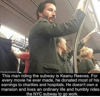 Life, Subway, and Work: Chouse.of.leaders  This man riding the subway is Keanu Reeves. For  every movie he ever made, he donated most of his  earnings to charities and hospitals. He doesn't own a  mansion and lives an ordinary life and humbly rides  the NYC subway to go work.