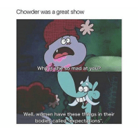 """Girl, Chowder, and Expectedly: Chowder was a great show  Why is she so mad at you?  Well, women have these things in their  bodies called expectations"""". i loved this show"""