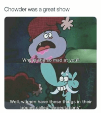 Mad: Chowder was a great show  Why is she so mad at you?  Well, women have these things in their