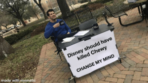 Crucify me Lucas for I have sinned.: CHOWS  OUDER  Disney should have  killed Chewy  made with mematic  CHANGE MY MIND Crucify me Lucas for I have sinned.