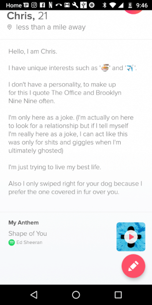 I think my bio might be a bit too much. (Totally stolen from Sam O'nella's video): Chris, 21  less than a mile away  Hello, I am Chris.  I have unique interests such as  and '  I don't have a personality, to make up  for this I quote The Office and Brooklyn  Nine Nine often.  I'm only here as a joke. ('m actually on here  to look for a relationship but if I tell myself  I'm really here as a joke, I can act like this  was only for shits and giggles when I'm  ultimately ghosted)  I'm just trying to live my best life.  Also I only swiped right for your dog because l  prefer the one covered in fur over you.  My Anthem  Shape of You  Ed Sheeran I think my bio might be a bit too much. (Totally stolen from Sam O'nella's video)