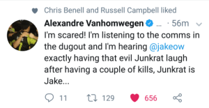 The transformation has begun.: Chris Benell and Russell Campbell liked  Alexandre Vanhomwegen. 56m  I'm scared! l'm listening to the comms in  the dugout and I'm hearing Qjakeow  exactly having that evil Junkrat laugh  after having a couple of kills, Junkrat is  Jake...  1 t129 656 The transformation has begun.
