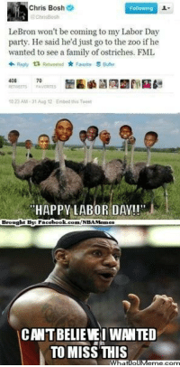 Ohh LeBron! Credit: Bryan Thompson  http://whatdoumeme.com/meme/1hwjo3: Chris Bosh  2  LeBron won't be coming to my Labor Day  party. He said he'd just go to the zoo if he  wanted to see a family of ostriches. FML  Reply ta Retweeted Favorite  Butter  70  to 23 AM 31 Aug 12 Embed thr Twent  HAPPY LABOR DAY!!  Brought Bye Fac  ebook com/NBAMemes  CANTBELIEVEI WANTED  TO MISS THIS  What IpIJM Ohh LeBron! Credit: Bryan Thompson  http://whatdoumeme.com/meme/1hwjo3