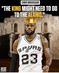 "Memes, Nba, and Lebron: CHRIS BROUSSARD  ""THE KING MIGHT NEED TO GO  TO THE ALAMO.""  23  SKIP  SHANNON  UNDISPUTED Your thoughts on this? @undisputedonfs1 Tags: Spurs NBA LeBron"