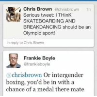 Wow 😂😂😂😂😂😂😂😂: Chris Brown  @chrisbrown  th  Serious tweet: ITHinK  SKATEBOARDING AND  BREAKDANCING should be an  Olympic sport!  In reply to Chris Brown  Frankie Boyle  @frankieboyle  chriss brown  or intergender  boxing, you'd be in with a  chance of a medal there mate Wow 😂😂😂😂😂😂😂😂
