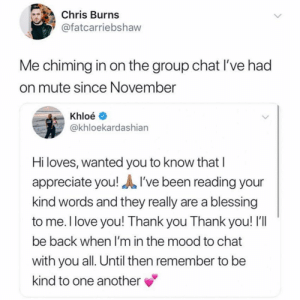 Talk to you in 6 months. @fatcarriebradshaw: Chris Burns  @fatcarriebshaw  Me chiming in on the group chat I've had  on mute since November  Khloé  @khloekardashiarn  Hi loves, wanted you to know that I  appreciate you!I've been reading your  kind words and they really are a blessing  to me. l love you! Thank you Thank you! I'll  be back when I'm in the mood to chat  with you all. Until then remember to be  kind to one another Talk to you in 6 months. @fatcarriebradshaw