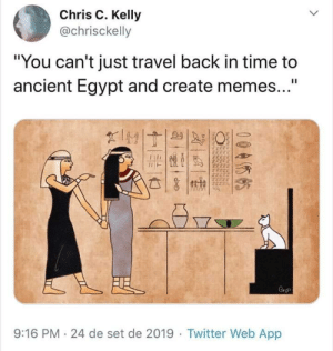 "Damn boii via /r/memes https://ift.tt/2mMjfSA: Chris C. Kelly  @chrisckelly  ""You can't just travel back in time to  ancient Egypt and create memes...""  II  IMT  FE  Cro  9:16 PM 24 de set de 2019 Twitter Web App  0055  chdesietodi  NENGNRee  ecdes de  Ndcthddckseh Damn boii via /r/memes https://ift.tt/2mMjfSA"