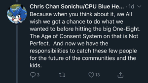 Good ol' Chris-Chan wants to fuck kids (in a tweet thread about a recent shooting): Chris Chan Sonichu/CPU Blue He... 1d  Because when you think about it, we All  wish we got a chance to do what we  wanted to before hitting the big One-Eight.  The Age of Consent System on that is Not  SaNiChu  V  Perfect. And now we have the  responsibilities to catch these few people  for the future of the communities and the  kids.  2 3  13 Good ol' Chris-Chan wants to fuck kids (in a tweet thread about a recent shooting)