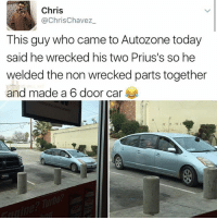 Memes, Today, and 🤖: Chris  @ChrisChavez  This guy who came to Autozone today  said he wrecked his two Prius's so he  welded the non wrecked parts together  and made a 6 door car 😂😂lol
