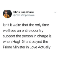 Love, Memes, and Weird: Chris Copestake  @ChrisCopestake  Isn't it weird that the only time  well see an entire country  support the person in charge is  when Hugh Grant played the  Prime Minister in Love Actually 😂😂😂