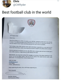 Barnsley F. C. being wholesome.: Chris  @CWRyder  Best football club in the world  BARNSLEY  1887  13th August 2018  Dear Chris,  Sorry for sending you a letter at random, but I felt like I wanted to reach out to you and get  in touch. I've noticed through social media that you've had a bit of a hard time recently, I'rm  not sure what it is but I hope everything improves for you as soon as possible  You've been a fan of the club for many years and always supported us, so we want you to  know that if the favour needs returning and we need to support you, please do let us know.  You are welcome to swing by any time. My office door is always open and we've finally got a  new coffee machine, a huge thanks to Alfie Mawson for that!  Alternatively, you may have noticed the squiggle on the back of the player lettering on the  shirts? It's for the MIND charity. They are an EFL partner this season and do some really  great work. I've included their contact details below.  0300 123 3393  info@mind.org.uk  Text: 86463  Twitter:@MindCharity  Keep supporting the Reds, Chris. We'll keep supporting you  Yours sincerely  Gauthier Ganaye  Chief Executive Officer Barnsley F. C. being wholesome.