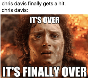 It had to happen eventually, right?: chris davis finally gets a hit.  chris davis:  ITS OVER  IT'S FINALLY OVER It had to happen eventually, right?