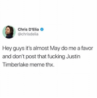 I'll post it forever.: Chris D'Elia  @chrisdelia  Hey guys it's almost May do me a favor  and don't post that fucking Justin  Timberlake meme thx. I'll post it forever.
