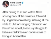 "Only Arsenal fans experience real pain 😂😂 https://t.co/2oQLehOMSU: Chris Dixon  @chrismd10  After having to sit and watch Alexis  scoring back at the Emirates, followed  by Lingard moonwalking, listening all the  while to Utd fans singing ""oh Robin Van  Persie"" on repeat, I seriously struggle to  believe childbirth even comes close to  being an Arsenal fan Only Arsenal fans experience real pain 😂😂 https://t.co/2oQLehOMSU"