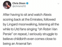 "Being an Arsenal fan is a nightmare 😂😱😈 totw arsenal: Chris Dixon  @chrismd10  After having to sit and watch Alexis  scoring back at the Emirates, followed  by Lingard moonwalking, listening all the  while to Utd fans singing ""oh Robin Van  Persie"" on repeat, I seriously struggle to  believe childbirth even comes close to  being an Arsenal fan Being an Arsenal fan is a nightmare 😂😱😈 totw arsenal"