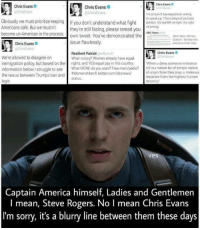 """<p><a href=""""https://marvelssupersoldier.tumblr.com/post/157131779560/you-cant-tell-me-this-man-is-not-secretly-captain"""" class=""""tumblr_blog"""">marvelssupersoldier</a>:</p>  <blockquote><p>You can't tell me this man is not secretly captain america</p></blockquote>  <p>It really, really isn&rsquo;t a blurry line. You guys seriously need to learn how to distinguish fiction from reality.</p>: Chris Evans  Chris Evans  @CrisEvans  Chris Evans  @chrisEvans  Im proud of any republican willing  to speak up. This is beyond partisan  Obviously we must prioritize keeping if you don't understand what fightolisies ir's n venight is night  ericans safe. But wmutnt  become unr-American in the procSwn tweet. You've demonstrated  they're still facing, please reread you  s wrong  ABC News  the  NEW Sens McCain,  Graham We fear this  executse onder may  issue flawlessly.  Chris Evans  @ChnsEvans  Chris Evans o  Resilient Patriot @mfiR  What victory? Women already have equal  We're allowed to disagree on  immigration policy, but based on the rights. and YES equal pay in this country When u deny someone entrance  information below I struggle to see What MORE do you want? Free mani/pedis? in2 our nation bc of simple nation  the nexus between Trumps ban and #womensMarch twitter.com/cbsnews/  logic  of onigin/how they pray u make us  eparate from the highest human  ecen  status  ves  Captain America himself, Ladies and Gentlemen  I mean, Steve Rogers. No I mean Chris Evans  I'm sorry, it's a blurry line between them these days <p><a href=""""https://marvelssupersoldier.tumblr.com/post/157131779560/you-cant-tell-me-this-man-is-not-secretly-captain"""" class=""""tumblr_blog"""">marvelssupersoldier</a>:</p>  <blockquote><p>You can't tell me this man is not secretly captain america</p></blockquote>  <p>It really, really isn&rsquo;t a blurry line. You guys seriously need to learn how to distinguish fiction from reality.</p>"""