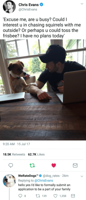 """Chris Evans, Family, and Hello: Chris Evans  @ChrisEvans  Excuse me, are u busy? Could I  interest u in chasing squirrels with me  outside? Or perhaps u could toss the  frisbee? I have no plans today   9:20 AM-15 Jul 17  18.5K Retweets 62.7K Likes  WeRateDogs""""Ф @dog.rates , 26m  Replying to @ChrisEvans  hello yes l'd like to formally submit an  application to be a part of your family  TM  t 139  1,358"""