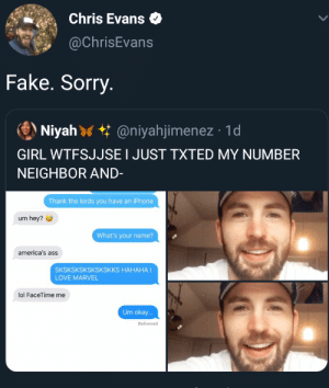 Ass, Chris Evans, and Facetime: Chris Evans  @ChrisEvans  Fake. Sorry.  Niyah @niyahjimenez 1d  GIRL WTFSJJSE I JUST TXTED MY NUMBER  NEIGHBOR AND-  Thank the lords you have an iPhone  um hey?  What's your name?  america's ass  SKSKSKSKSKSKSKKS HAHAHA I  LOVE MARVEL  lol FaceTime me  Um okay...  Delivered Exposed by the ass himself