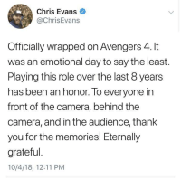 Wholesome Chris: Chris Evans  @ChrisEvans  Officially wrapped on Avengers 4. It  was an emotional day to say the least  Playing this role over the last 8 years  has been an honor. To everyone in  front of the camera, behind the  camera, and in the audience, thank  you for the memories! Eternally  grateful  10/4/18, 12:11 PM Wholesome Chris
