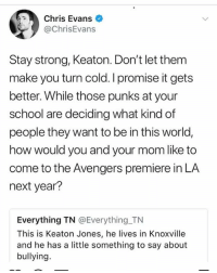 Chris Evans, Instagram, and Memes: Chris Evans  @ChrisEvans  Stay strong, Keaton. Don't let them  make you turn cold. I promise it gets  better. While those punks at your  school are deciding what kind of  people they want to be in this world,  how would you and your mom like to  come to the Avengers premiere in LA  next year?  Everything TN @Everything TN  This is Keaton Jones, he lives in Knoxville  and he has a little something to say about  bullying. @tanksgoodnews is the most uplifting page on Instagram, period
