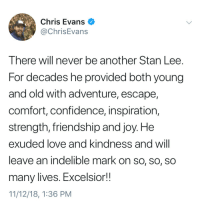 indelible: Chris Evans  @ChrisEvans  There will never be another Stan Lee.  For decades he provided both young  and old with adventure, escape,  comfort, confidence, inspiration,  strength, friendship and joy. He  exuded love and Kindness and Will  leave an indelible mark on so, so, so  many lives. Excelsior!!  11/12/18, 1:36 PM